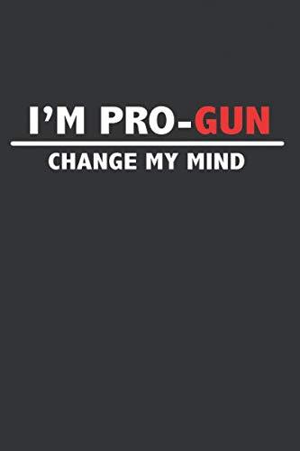 I'm Pro-Gun Change My Mind: Notebook or Journal for Proud 2nd Amendment Citizen