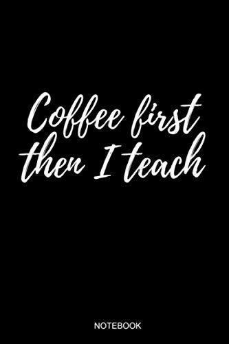 Coffee First Then I Teach: Liniertes Notizbuch A5 - Lehrer Kaffee Spruch Schule Abschiedsgeschenk Ruhestand I Realschule I Grundschullehrer I Gymasium (Vatertag Kanada)