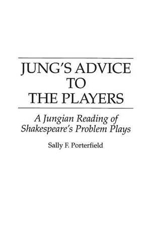 Jung's Advice to the Players: A Jungian Reading of Shakespeare's Problem Plays (Contributions in Drama and Theatre Studi