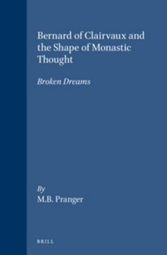 Bernard of Clairvaux and the Shape of Monastic Thought: Broken Dreams (Brill's Studies in Intellectual History)