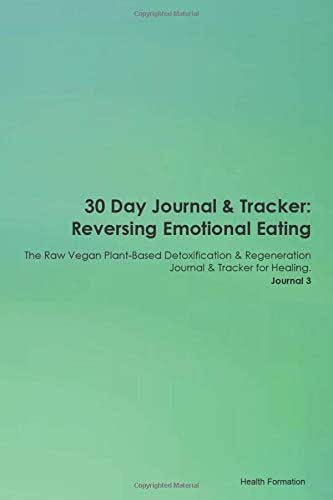 30 Day Journal & Tracker: Reversing Emotional Eating The Raw Vegan Plant-Based Detoxification & Regeneration Journal & Tracker for Healing. Journal 3