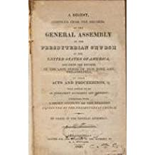A DIGEST COMPILED FROM THE RECORDS OF THE GENERAL ASSEMBLY OF THE PRESBYTERIAN CHURCH IN THE UNITED STATES OF AMERICA, AND FROM THE RECORDS OF THE LATE SYNOD OF NEW YORK AND PHILADELPHIA, OF THEIR ACTS AND PROCEEDINGS TOGETHER WITH A SHORT ACCOUNT OF THE