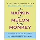 img - for The Napkin, the Melon & the Monkey: A Customer Service Fable: How to Be Happy and Successful at Work and in Life by Simply Changing Your Mind book / textbook / text book