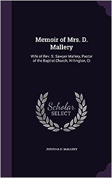 Book Memoir of Mrs. D. Mallery: Wife of Rev. S. Sawyer Mallery, Pastor of the Baptist Church, Willington, Ct