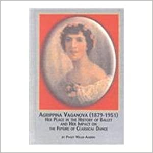 Agrippina Vaganova 1879-1951: Her Place in the History of Ballet and Her Impact on the Future of Classical Dance