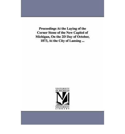 Proceedings At the Laying of the Corner Stone of the New Capitol of Michigan, On the 2D Day of October, 1873, At the City of Lansing ... (Paperback) - Common pdf
