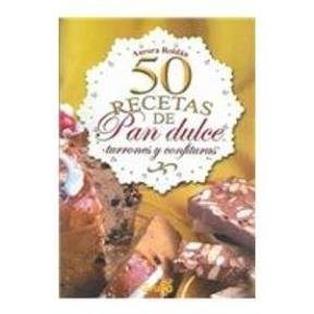50 recetas de pan dulce, turrones y confituras / 50 receipes of sweet breads, turrones and confectionaries (Spanish Edition)
