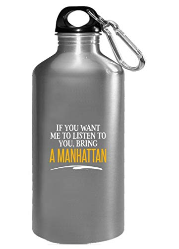 If You Want Me to Listen to You, Bring A MANHATTAN! Funny Birthday Gift! - Water Bottle