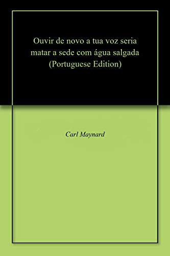 Ouvir de novo a tua voz seria matar a sede com água salgada (Portuguese Edition