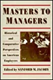 Masters to Managers : Historical and Comparative Perspectives on American Employers, Jacoby, Sanford M. and Jacoby, Sanford, 0231068026