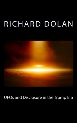 (UFOs and Disclosure in the Trump Era (Richard Dolan Lecture Series) (Volume 2))