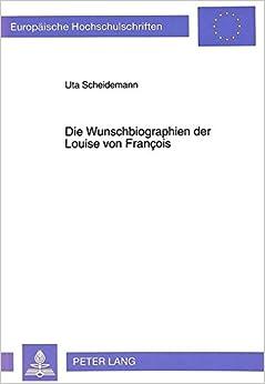 Book Die Wunschbiographien Der Louise Von Francois: Dichtung Und Prosaische Lebenswirklichkeit Im 19. Jahrhundert (Europaeische Hochschulschriften / European University Studie)