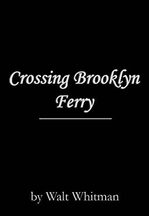 "a analysis of walt whitmans poem crossing brooklyn ferry The whitmans moved to brooklyn,  would have to be ""crossing brooklyn ferry,"" which was  walt whitman's poem ""cavalry crossing a ford"" was."