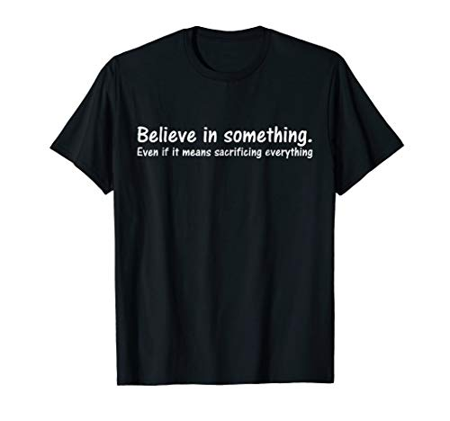 Believe In Something Means Sacrificing Everything Shirt by BTT Designs