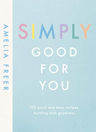 Simply Good For You: 100 quick and easy recipes, bursting with goodness by Amelia Freer