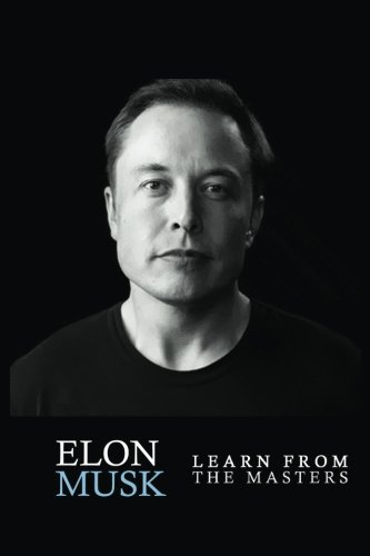 Elon Musk: Elon Musk: Creativity and Leadership lessons by Elon Musk: Quotes from: Elon Musk Biography: Elon Musk Autobiography->Elon Musk Tesla-> ... SpaceX, Elon Musk Ashlee Vance) (Volume 1)