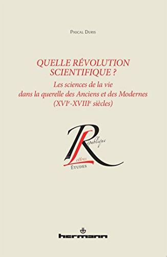 Quelle révolution scientifique ? : Les sciences de la vie dans la querelle des Anciens et des Modernes (XVIe-XVIIIe siècles)