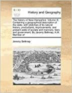 Book The history of New-Hampshire. Volume III. Containing a geographical description of the state: with sketches of its natural history, productions, ... government. By Jeremy Belknap, A.M. Member of