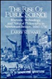 The Rise of Public Science : Rhetoric, Technology, and Natural Philosophy in Newtonian Britain, Stewart, Larry, 0521417007