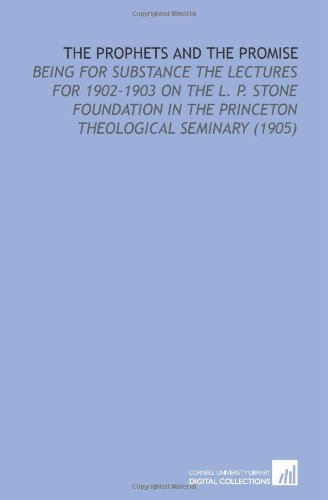 The Prophets and the Promise: Being for Substance the Lectures for 1902-1903 on the L. P. Stone Foundation in the Princeton Theological Seminary (1905)