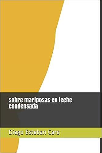 Sobre mariposas en leche condensada (Spanish Edition): Diego Esteban Caro Rocha: 9781973263135: Amazon.com: Books