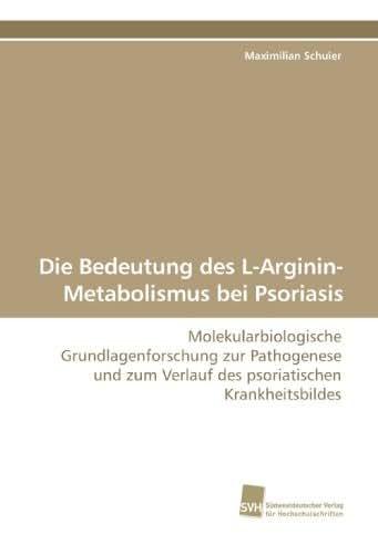 Die Bedeutung des L-Arginin-Metabolismus bei Psoriasis: Molekularbiologische Grundlagenforschung zur Pathogenese und zum Verlauf des psoriatischen Krankheitsbildes (German Edition)