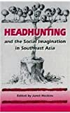 Headhunting and the Social Imagination in Southeast Asia, , 0804725756
