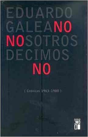 Nosotros decimos no: Crónicas 1963/1988 Biblioteca Eduardo Galeano: Amazon.es: Eduardo H. Galeano: Libros