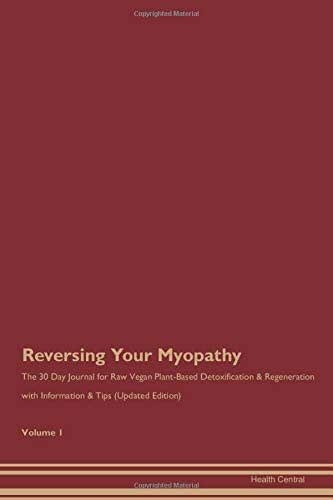 Reversing Your Myopathy: The 30 Day Journal for Raw Vegan Plant-Based Detoxification & Regeneration with Information & Tips (Updated Edition) Volume 1