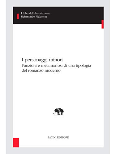 I personaggi minori: Funzioni e metamorfosi di una tipologia del romanzo moderno (I libri dell'Associazione Sigismondo Malatesta - Studi di letterature comparate Vol. 24) (Italian Edition)