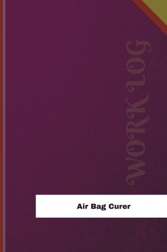 Air Bag Curer Work Log: Work Journal, Work Diary, Log - 120 pages, 6 x 9 inches (Orange Logs/Work Log) pdf