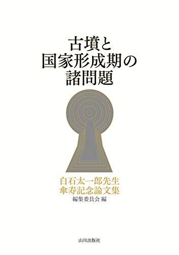 古墳と国家形成期の諸問題 / 白石太一郎先生傘寿記念論文集編集委員会
