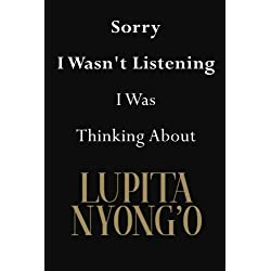 Sorry I Wasn't Listening I Was Thinking About Lupita Nyong'o: Lupita Nyong'o Journal Diary Notebook