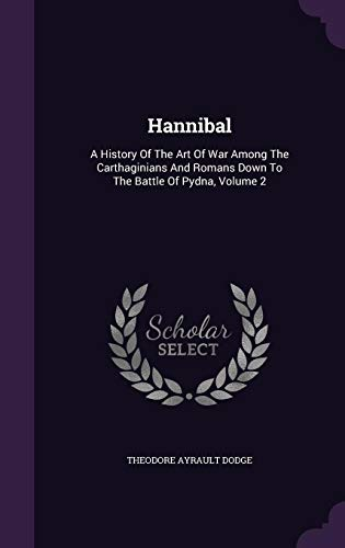 Hannibal: A History Of The Art Of War Among The Carthaginians And Romans Down To The Battle Of Pydna, Volume 2