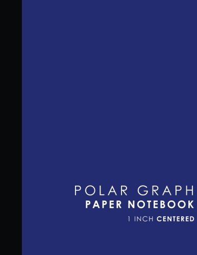 "Polar Graph Paper Notebook: 1 Inch Centered: Technical Sketchbook For Engineers and Designers, Blue Cover, 8.5"" x 11"", 100 pages (Polar Graph Paper Notebooks: 1 Inch Centered) (Volume 41) pdf"