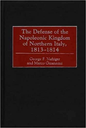 The Defense of the Napoleonic Kingdom of Northern Italy, 1813-1814 by George F.