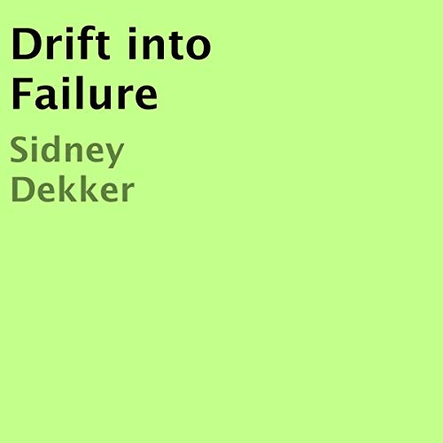 Drift into Failure (The Field Guide To Understanding Human Error)