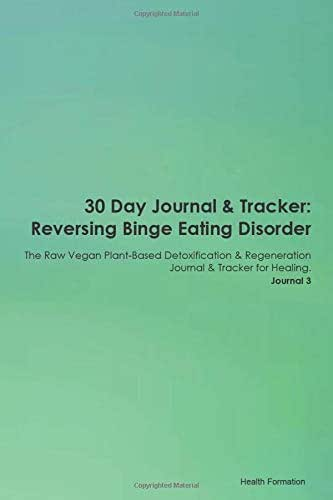 30 Day Journal & Tracker: Reversing Binge Eating Disorder The Raw Vegan Plant-Based Detoxification & Regeneration Journal & Tracker for Healing. Journal 3
