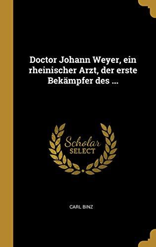 Doctor Johann Weyer, Ein Rheinischer Arzt, Der Erste Bekämpfer Des ... (German Edition) by Wentworth Press