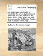 Book A critical inquiry into the life of Alexander the Great, by the ancient historians: from the French of the Baron de St. Croix: with notes and ... Clayton, Bart. Illustrated with a map ...