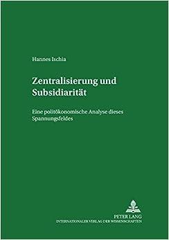 Zentralisierung Und Subsidiaritaet: Eine Politoekonomische Analyse Dieses Spannungsfeldes in Der Europaeischen Union (Internationale Marktwirtschaft;)