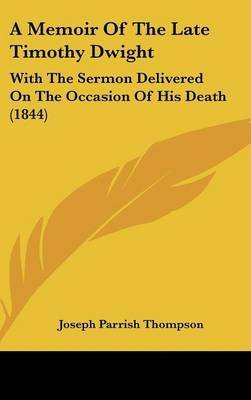 Download A Memoir Of The Late Timothy Dwight : With The Sermon Delivered On The Occasion Of His Death (1844)(Hardback) - 2009 Edition pdf epub