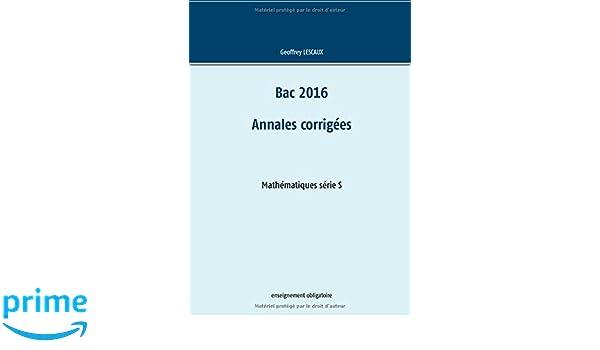 Bac 2016 - Annales corrigées - Mathématiques série S - enseignement obligatoire (French Edition): Geoffrey Lescaux: 9782322039333: Amazon.com: Books