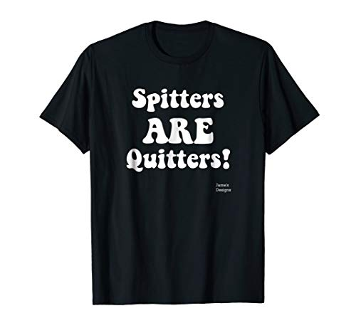 Jame's Designs: Spitters ARE Quitters Funny Saying T-Shirt