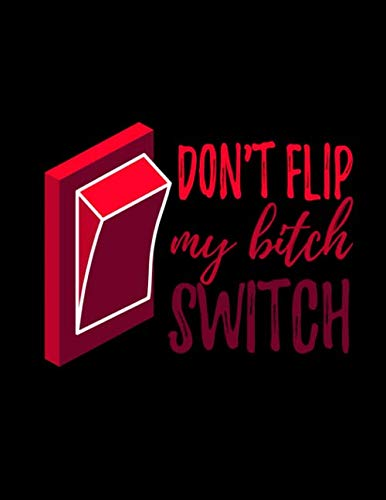Don't Flip My Bitch Switch: Journal & Diary Notebook: 120 Lined Pages 8.5x11 Great for Journaling, Writing, Drawing/Doodling and Note Taking (Novelty Journals) ()