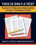 This Is Only a Test- Teaching for Mathematical Understanding in an Age of Standardized Testing (09) by Litton, Nancy - Wickett, Maryann [Paperback (2008)]