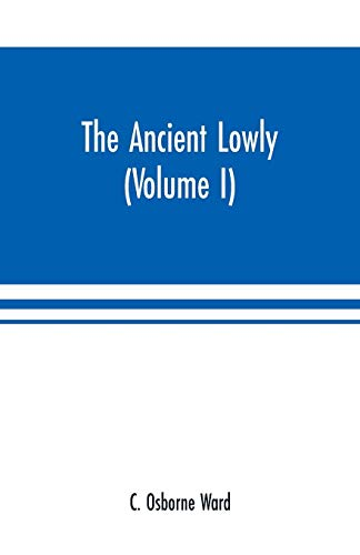 The Ancient Lowly: A History of the Ancient Working People: From the Earliest Known Period to the Adoption of Christianity by Constantine (Volume I)
