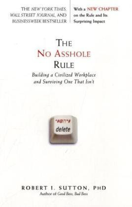The No Asshole Rule: Building a Civilized Workplace and Surviving One That Isn't By Robert I. Sutton (No Hole Rule)