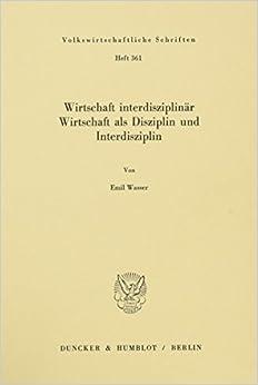 Book Wirtschaft interdisziplinär, Wirtschaft als Disziplin und Interdisziplin (Volkswirtschaftliche Schriften) (German Edition)