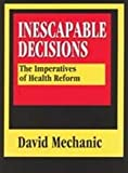 Inescapable Decisions : The Imperatives of Health Reform, Mechanic, David, 1560001216